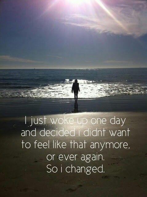 I just woke up one day and decided I didn't want to feel like this anymore. So I changed Picture Quote #2