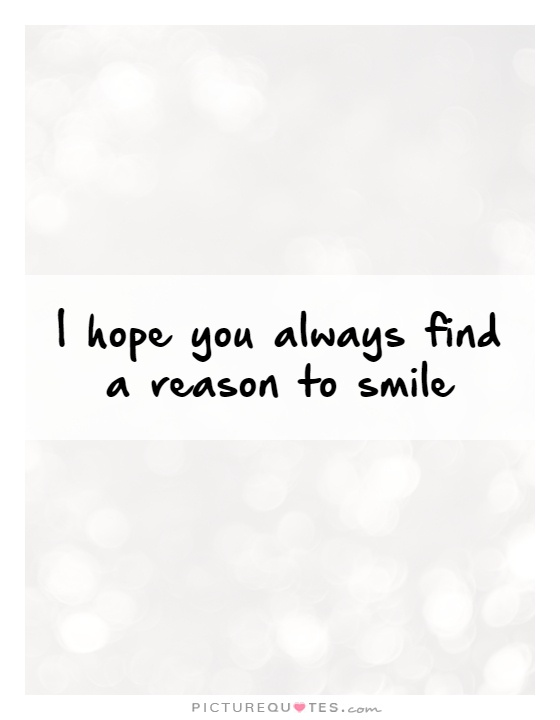 I hope you always find a reason to smile Picture Quote #1