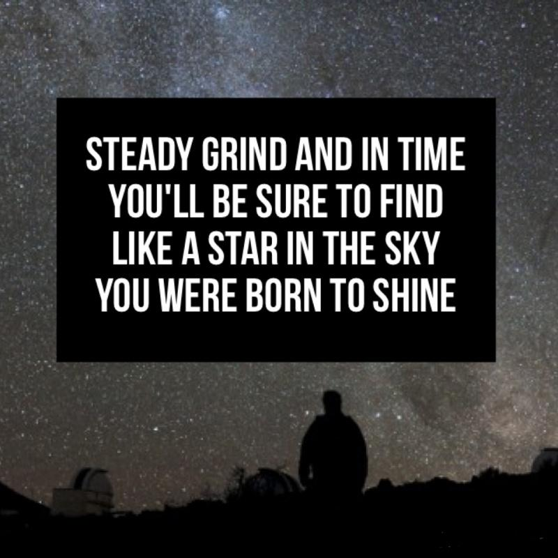 Steady grind and in time you'll be sure to find like a star in the sky you were born to shine Picture Quote #1
