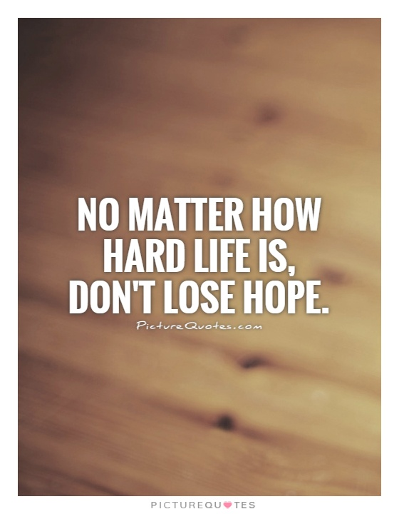 No matter how hard life is, don't lose hope Picture Quote #1