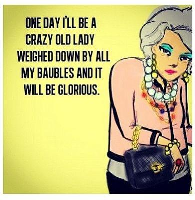 One day I'll be a crazy old lady weighed down with baubles and it will be glorious Picture Quote #1