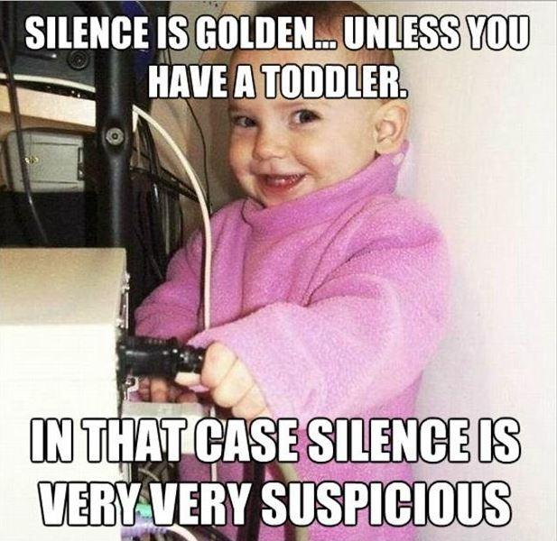 Silence is golden... unless you have a toddler. In that case silence is very, very suspicious Picture Quote #2