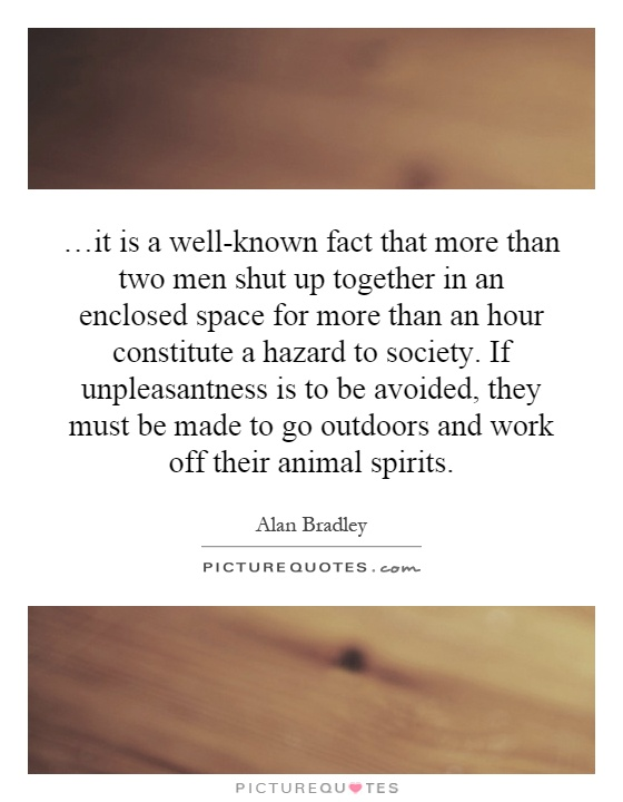 …it is a well-known fact that more than two men shut up together in an enclosed space for more than an hour constitute a hazard to society. If unpleasantness is to be avoided, they must be made to go outdoors and work off their animal spirits Picture Quote #1