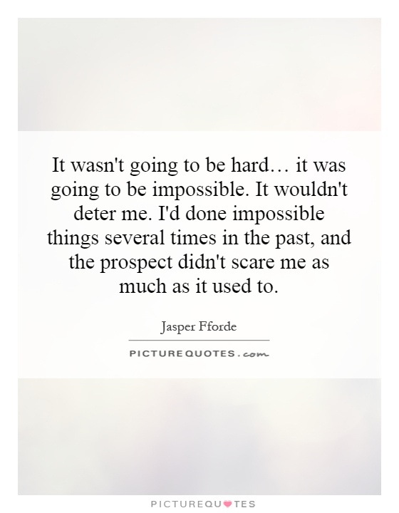 It wasn't going to be hard… it was going to be impossible. It wouldn't deter me. I'd done impossible things several times in the past, and the prospect didn't scare me as much as it used to Picture Quote #1