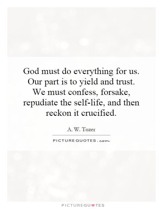 God must do everything for us. Our part is to yield and trust. We must confess, forsake, repudiate the self-life, and then reckon it crucified Picture Quote #1