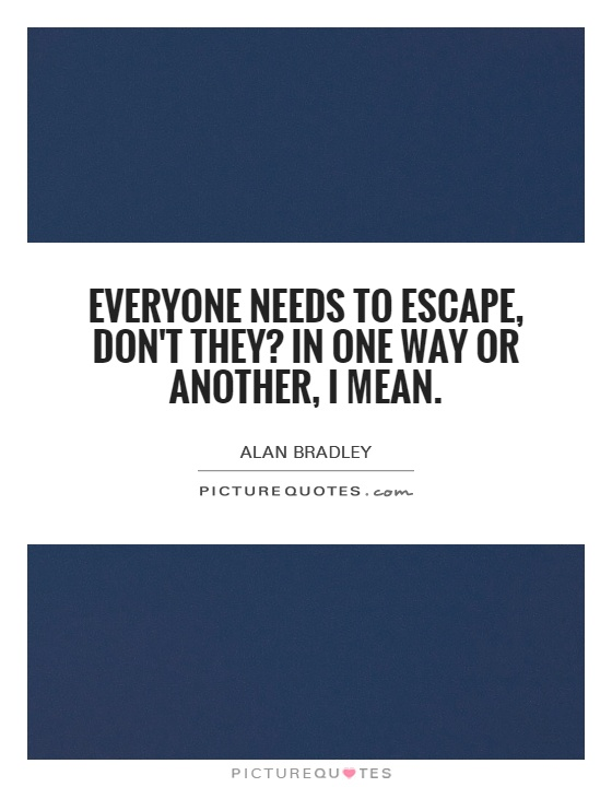 Everyone needs to escape, don't they? In one way or another, I mean Picture Quote #1