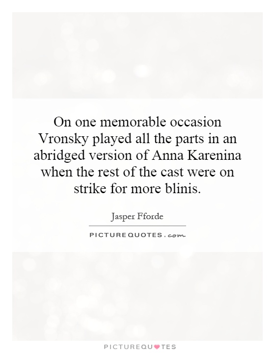 On one memorable occasion Vronsky played all the parts in an abridged version of Anna Karenina when the rest of the cast were on strike for more blinis Picture Quote #1