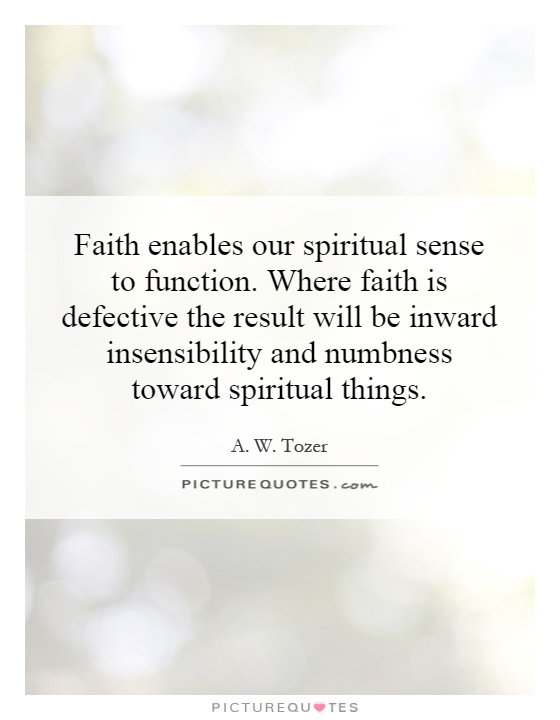 Faith enables our spiritual sense to function. Where faith is defective the result will be inward insensibility and numbness toward spiritual things Picture Quote #1