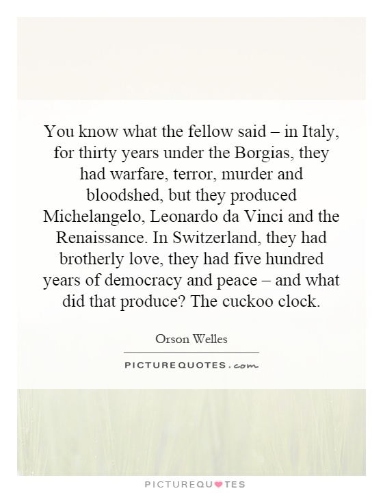 You know what the fellow said – in Italy, for thirty years under the Borgias, they had warfare, terror, murder and bloodshed, but they produced Michelangelo, Leonardo da Vinci and the Renaissance. In Switzerland, they had brotherly love, they had five hundred years of democracy and peace – and what did that produce? The cuckoo clock Picture Quote #1