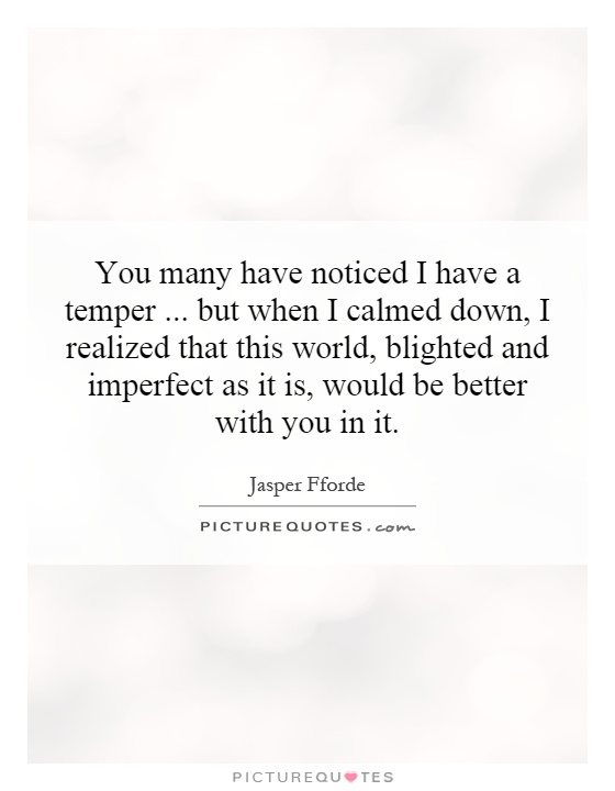 You many have noticed I have a temper...   but when I calmed down, I realized that this world, blighted and imperfect as it is, would be better with you in it Picture Quote #1