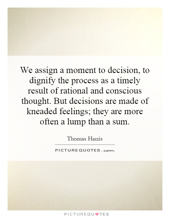 We assign a moment to decision, to dignify the process as a timely result of rational and conscious thought. But decisions are made of kneaded feelings; they are more often a lump than a sum Picture Quote #1