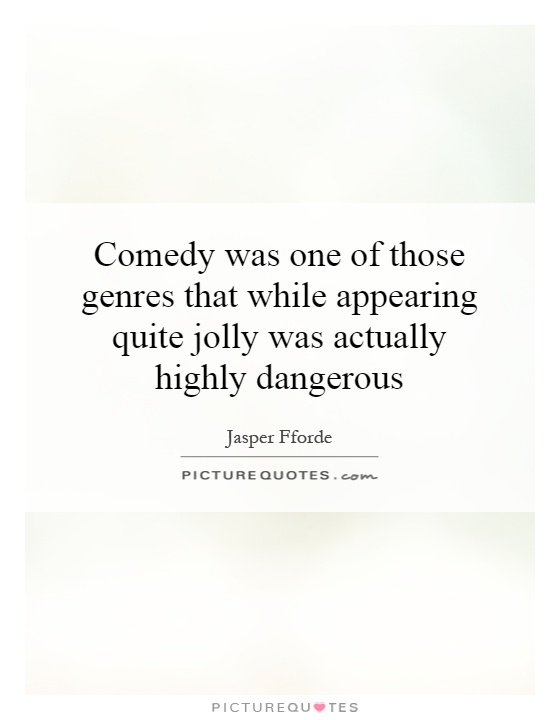 Comedy was one of those genres that while appearing quite jolly was actually highly dangerous Picture Quote #1