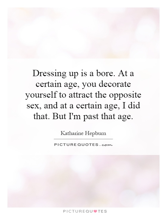Dressing up is a bore. At a certain age, you decorate yourself to attract the opposite sex, and at a certain age, I did that. But I'm past that age Picture Quote #1