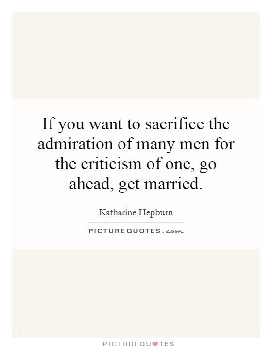 If you want to sacrifice the admiration of many men for the criticism of one, go ahead, get married Picture Quote #1