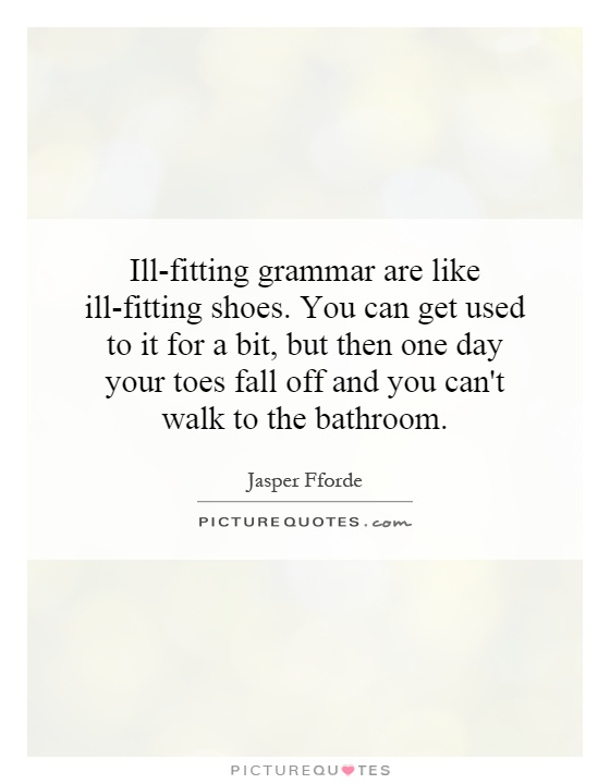 Ill-fitting grammar are like ill-fitting shoes. You can get used to it for a bit, but then one day your toes fall off and you can't walk to the bathroom Picture Quote #1