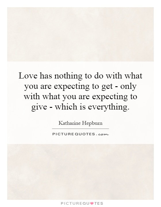 Love has nothing to do with what you are expecting to get - only with what you are expecting to give - which is everything Picture Quote #1