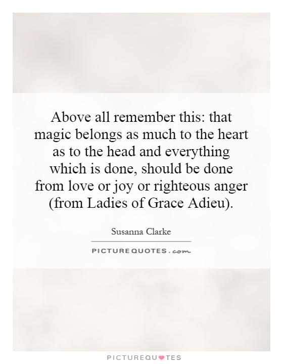 Above all remember this: that magic belongs as much to the heart as to the head and everything which is done, should be done from love or joy or righteous anger (from Ladies of Grace Adieu) Picture Quote #1