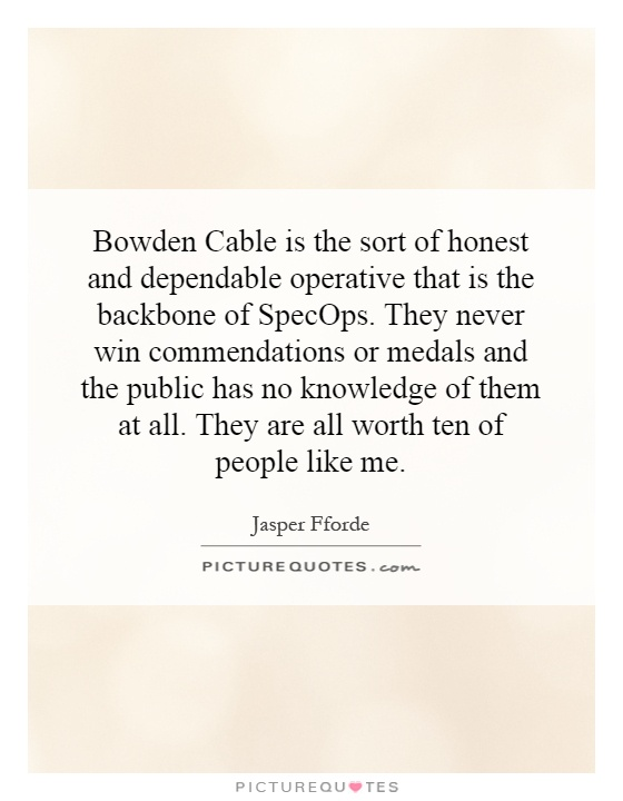 Bowden Cable is the sort of honest and dependable operative that is the backbone of SpecOps. They never win commendations or medals and the public has no knowledge of them at all. They are all worth ten of people like me Picture Quote #1