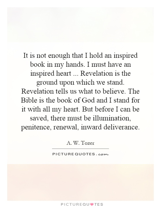 It is not enough that I hold an inspired book in my hands. I must have an inspired heart...  Revelation is the ground upon which we stand. Revelation tells us what to believe. The Bible is the book of God and I stand for it with all my heart. But before I can be saved, there must be illumination, penitence, renewal, inward deliverance Picture Quote #1