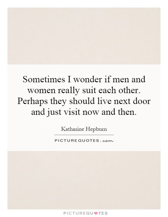 Sometimes I wonder if men and women really suit each other. Perhaps they should live next door and just visit now and then Picture Quote #1