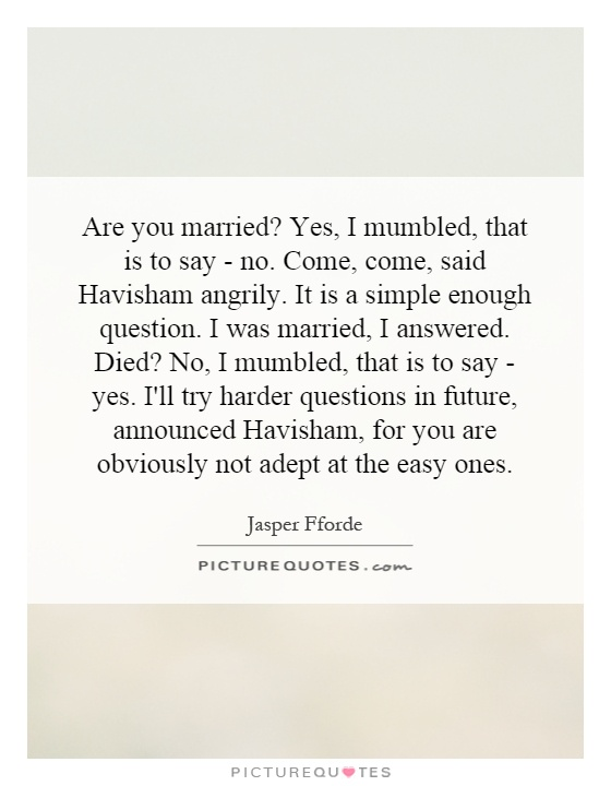 Are you married? Yes, I mumbled, that is to say - no. Come, come, said Havisham angrily. It is a simple enough question. I was married, I answered. Died? No, I mumbled, that is to say - yes. I'll try harder questions in future, announced Havisham, for you are obviously not adept at the easy ones Picture Quote #1