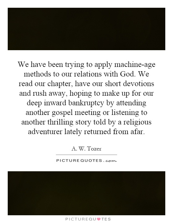 We have been trying to apply machine-age methods to our relations with God. We read our chapter, have our short devotions and rush away, hoping to make up for our deep inward bankruptcy by attending another gospel meeting or listening to another thrilling story told by a religious adventurer lately returned from afar Picture Quote #1