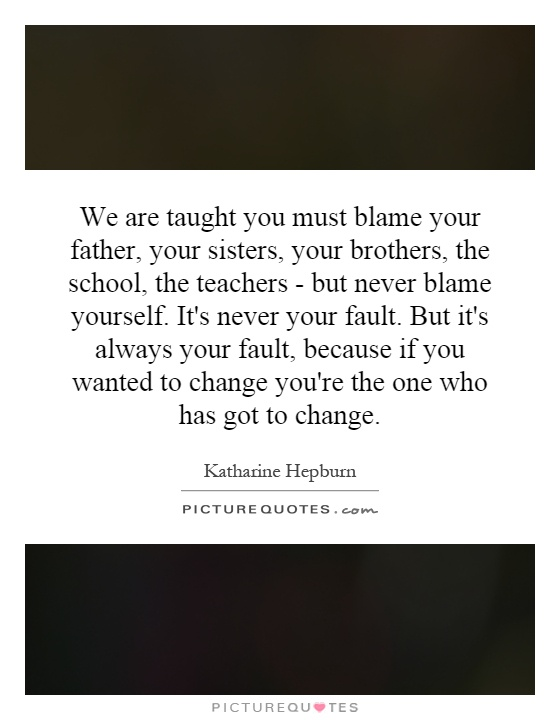 We are taught you must blame your father, your sisters, your brothers, the school, the teachers - but never blame yourself. It's never your fault. But it's always your fault, because if you wanted to change you're the one who has got to change Picture Quote #1