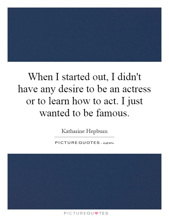 When I started out, I didn't have any desire to be an actress or to learn how to act. I just wanted to be famous Picture Quote #1