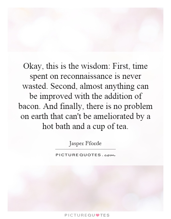 Okay, this is the wisdom: First, time spent on reconnaissance is never wasted. Second, almost anything can be improved with the addition of bacon. And finally, there is no problem on earth that can't be ameliorated by a hot bath and a cup of tea Picture Quote #1