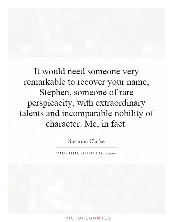 It would need someone very remarkable to recover your name, Stephen, someone of rare perspicacity, with extraordinary talents and incomparable nobility of character. Me, in fact Picture Quote #1