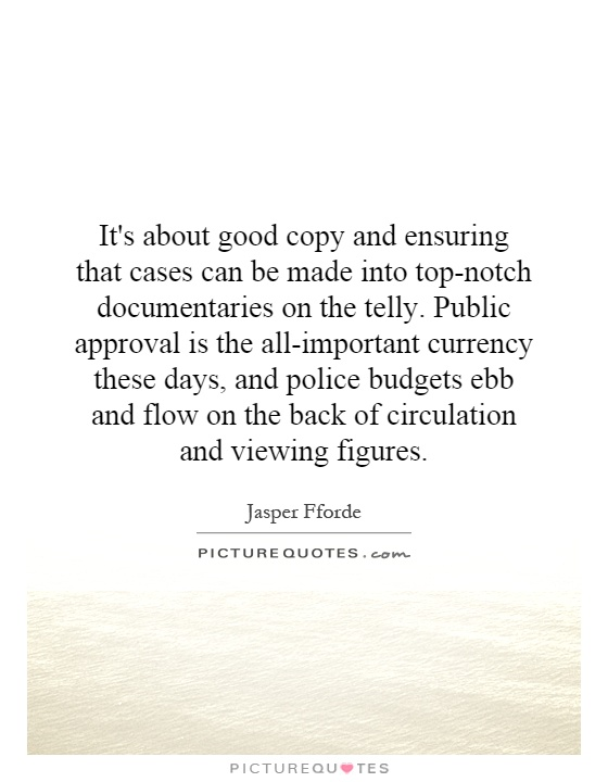 It's about good copy and ensuring that cases can be made into top-notch documentaries on the telly. Public approval is the all-important currency these days, and police budgets ebb and flow on the back of circulation and viewing figures Picture Quote #1