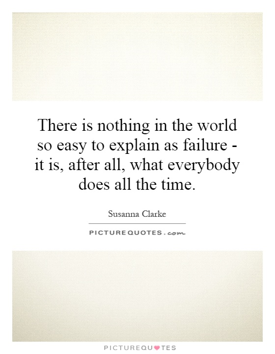 There is nothing in the world so easy to explain as failure - it is, after all, what everybody does all the time Picture Quote #1