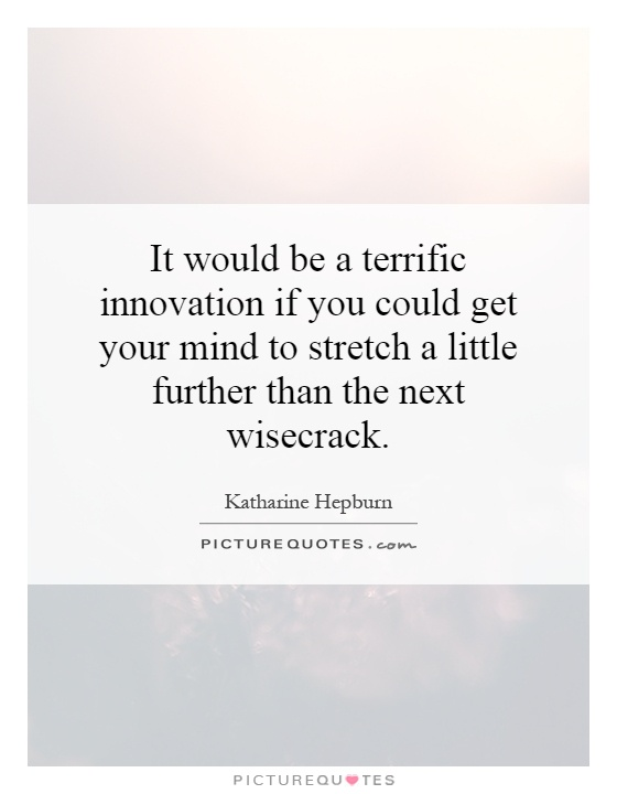 It would be a terrific innovation if you could get your mind to stretch a little further than the next wisecrack Picture Quote #1