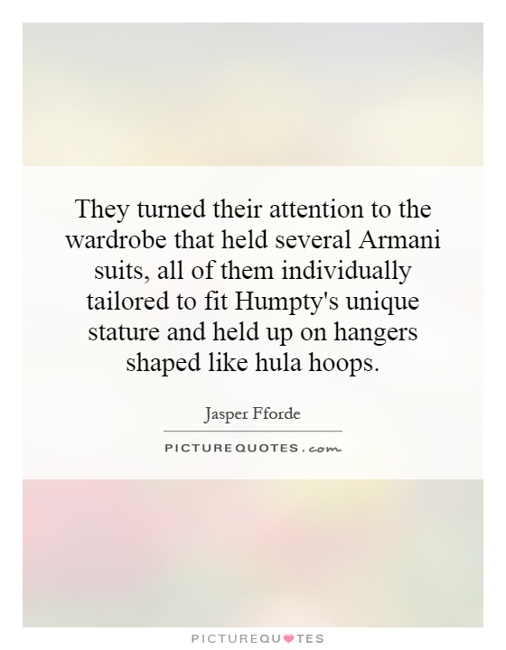 They turned their attention to the wardrobe that held several Armani suits, all of them individually tailored to fit Humpty's unique stature and held up on hangers shaped like hula hoops Picture Quote #1