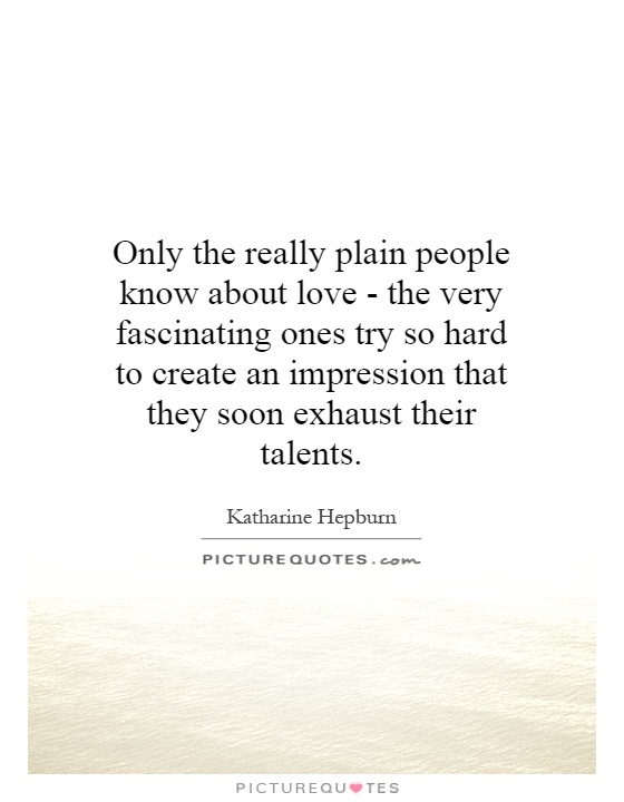 Only the really plain people know about love - the very fascinating ones try so hard to create an impression that they soon exhaust their talents Picture Quote #1