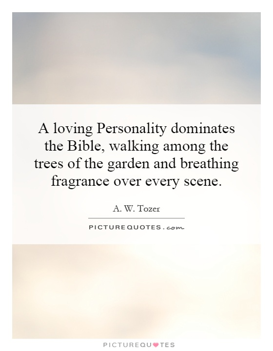 A loving Personality dominates the Bible, walking among the trees of the garden and breathing fragrance over every scene Picture Quote #1
