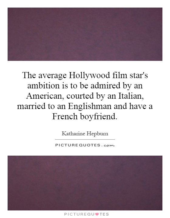 The average Hollywood film star's ambition is to be admired by an American, courted by an Italian, married to an Englishman and have a French boyfriend Picture Quote #1