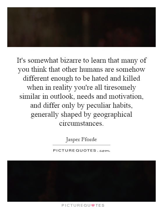It's somewhat bizarre to learn that many of you think that other humans are somehow different enough to be hated and killed when in reality you're all tiresomely similar in outlook, needs and motivation, and differ only by peculiar habits, generally shaped by geographical circumstances Picture Quote #1