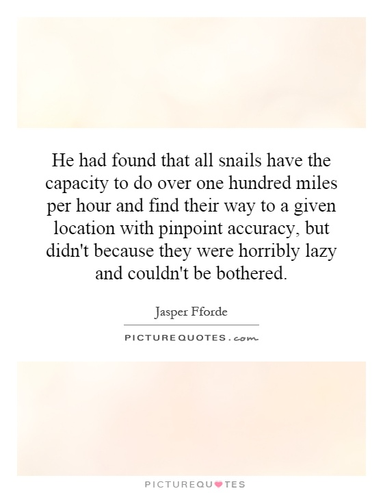 He had found that all snails have the capacity to do over one hundred miles per hour and find their way to a given location with pinpoint accuracy, but didn't because they were horribly lazy and couldn't be bothered Picture Quote #1