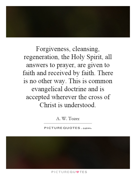Forgiveness, cleansing, regeneration, the Holy Spirit, all answers to prayer, are given to faith and received by faith. There is no other way. This is common evangelical doctrine and is accepted wherever the cross of Christ is understood Picture Quote #1
