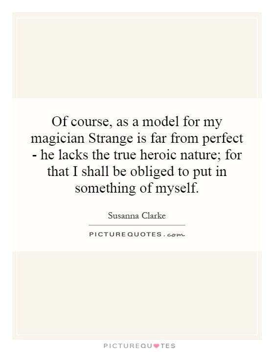 Of course, as a model for my magician Strange is far from perfect - he lacks the true heroic nature; for that I shall be obliged to put in something of myself Picture Quote #1