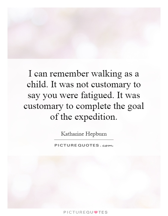 I can remember walking as a child. It was not customary to say you were fatigued. It was customary to complete the goal of the expedition Picture Quote #1