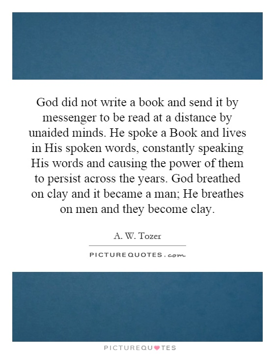 God did not write a book and send it by messenger to be read at a distance by unaided minds. He spoke a Book and lives in His spoken words, constantly speaking His words and causing the power of them to persist across the years. God breathed on clay and it became a man; He breathes on men and they become clay Picture Quote #1