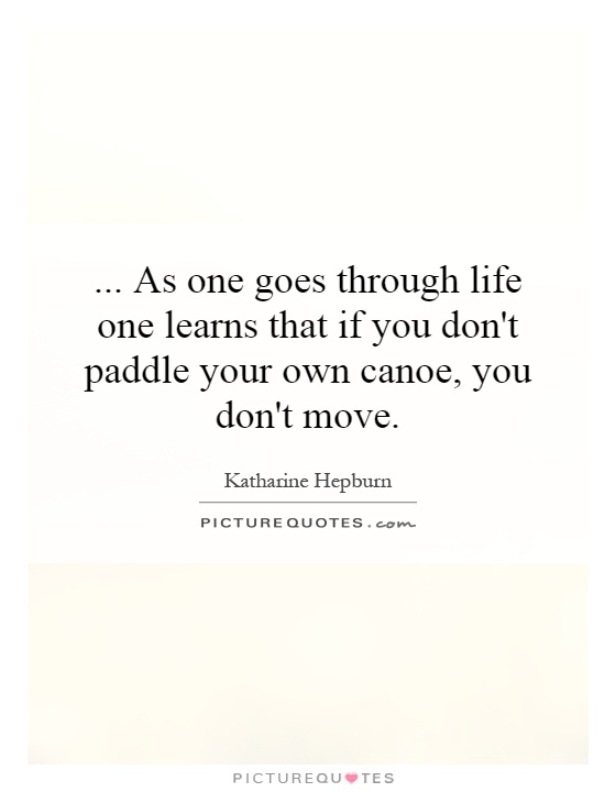 ...   As one goes through life one learns that if you don't paddle your own canoe, you don't move Picture Quote #1