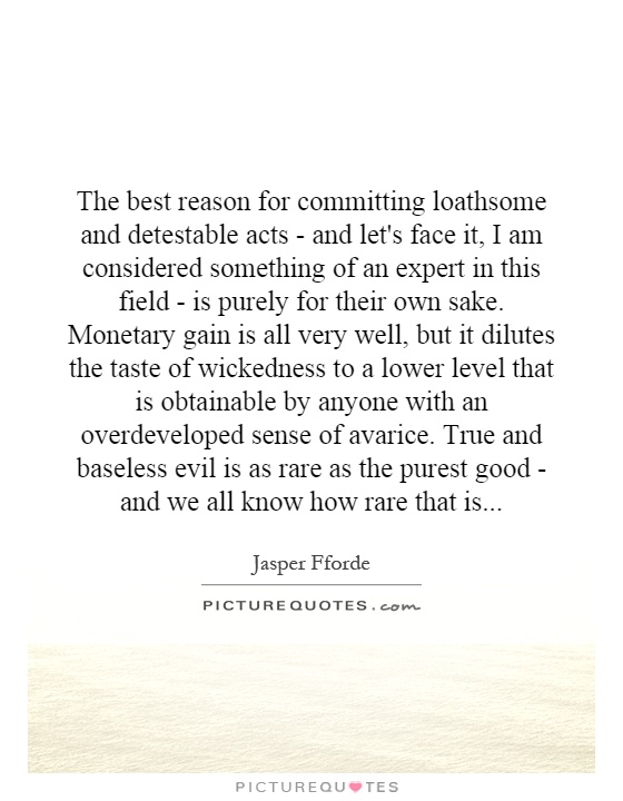 The best reason for committing loathsome and detestable acts - and let's face it, I am considered something of an expert in this field - is purely for their own sake. Monetary gain is all very well, but it dilutes the taste of wickedness to a lower level that is obtainable by anyone with an overdeveloped sense of avarice. True and baseless evil is as rare as the purest good - and we all know how rare that is Picture Quote #1