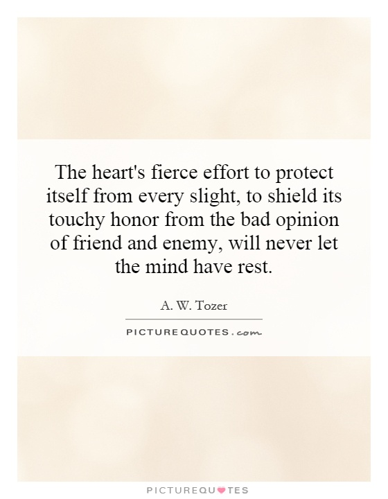 The heart's fierce effort to protect itself from every slight, to shield its touchy honor from the bad opinion of friend and enemy, will never let the mind have rest Picture Quote #1