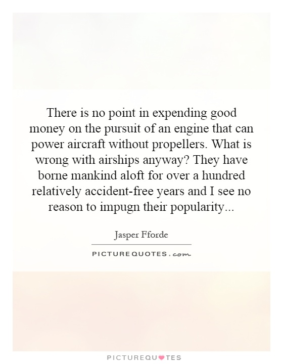 There is no point in expending good money on the pursuit of an engine that can power aircraft without propellers. What is wrong with airships anyway? They have borne mankind aloft for over a hundred relatively accident-free years and I see no reason to impugn their popularity Picture Quote #1