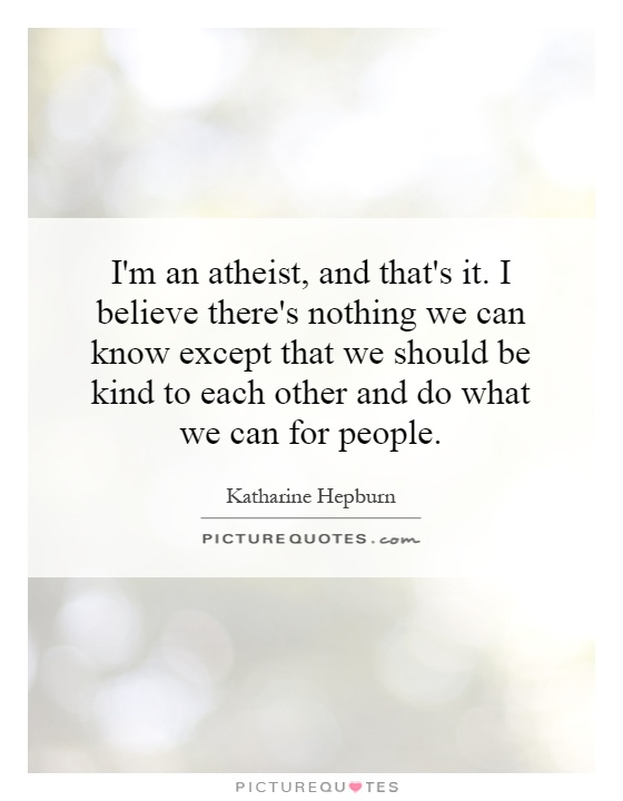 I'm an atheist, and that's it. I believe there's nothing we can know except that we should be kind to each other and do what we can for people Picture Quote #1