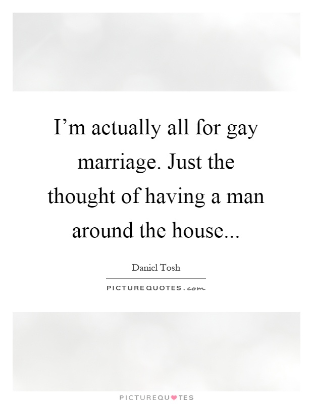 I'm actually all for gay marriage. Just the thought of having a man around the house Picture Quote #1
