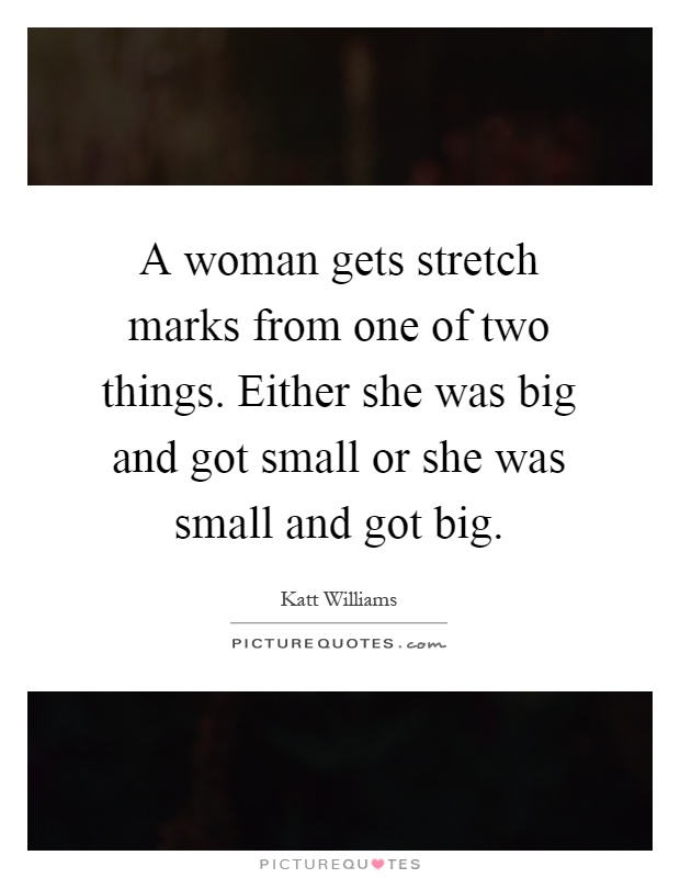 A woman gets stretch marks from one of two things. Either she was big and got small or she was small and got big Picture Quote #1